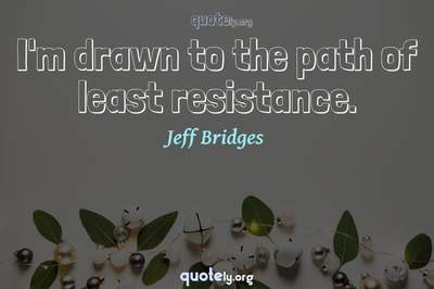 Photo Quote of I'm drawn to the path of least resistance.
