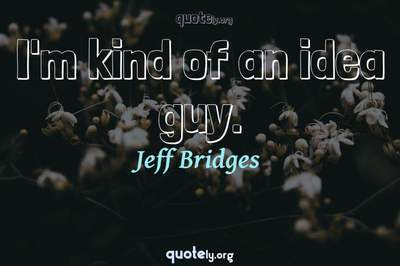 Photo Quote of I'm kind of an idea guy.