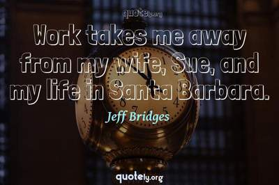 Photo Quote of Work takes me away from my wife, Sue, and my life in Santa Barbara.
