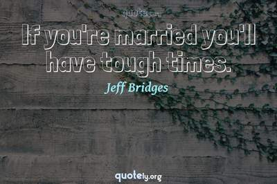 Photo Quote of If you're married you'll have tough times.