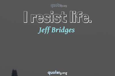 Photo Quote of I resist life.