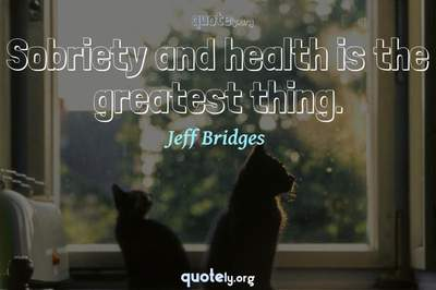 Photo Quote of Sobriety and health is the greatest thing.