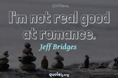 Photo Quote of I'm not real good at romance.