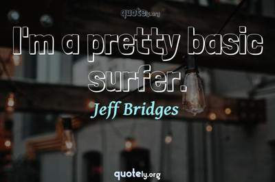 Photo Quote of I'm a pretty basic surfer.