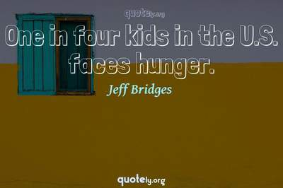 Photo Quote of One in four kids in the U.S. faces hunger.