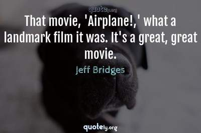 Photo Quote of That movie, 'Airplane!,' what a landmark film it was. It's a great, great movie.