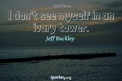 Photo Quote of I don't see myself in an ivory tower.