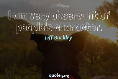 Photo Quote of I am very observant of people's character.