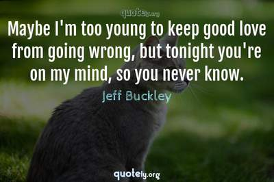 Photo Quote of Maybe I'm too young to keep good love from going wrong, but tonight you're on my mind, so you never know.