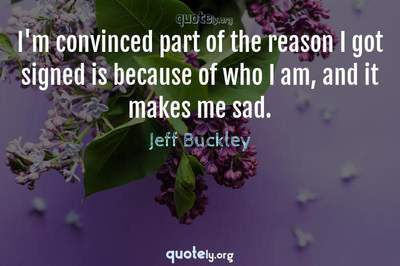 Photo Quote of I'm convinced part of the reason I got signed is because of who I am, and it makes me sad.