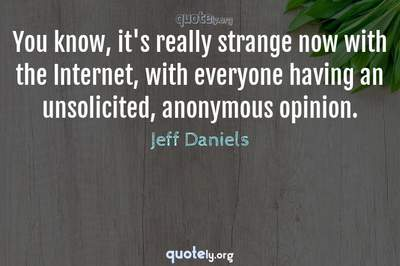 Photo Quote of You know, it's really strange now with the Internet, with everyone having an unsolicited, anonymous opinion.