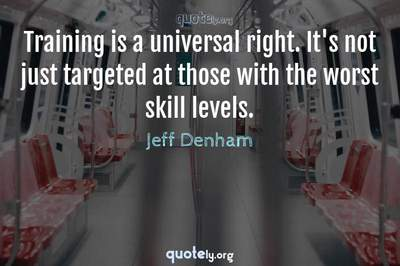 Photo Quote of Training is a universal right. It's not just targeted at those with the worst skill levels.
