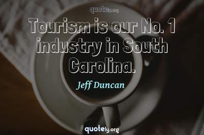 Photo Quote of Tourism is our No. 1 industry in South Carolina.
