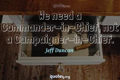 Photo Quote of We need a Commander-in-Chief, not a Campaigner-in-Chief.