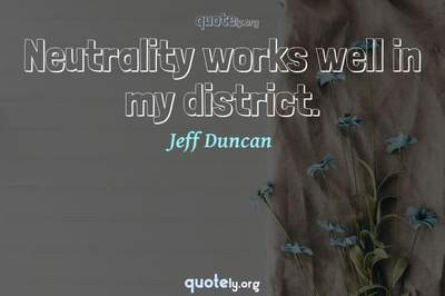 Photo Quote of Neutrality works well in my district.