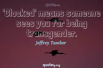 Photo Quote of 'Clocked' means someone sees you for being transgender.