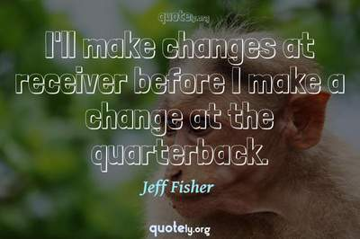 Photo Quote of I'll make changes at receiver before I make a change at the quarterback.