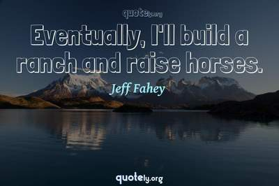 Photo Quote of Eventually, I'll build a ranch and raise horses.