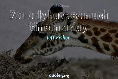 Photo Quote of You only have so much time in a day.