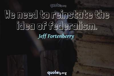 Photo Quote of We need to reinstate the idea of federalism.