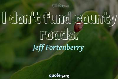 Photo Quote of I don't fund county roads.