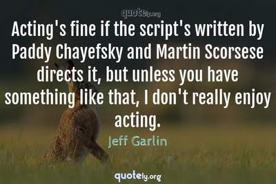 Photo Quote of Acting's fine if the script's written by Paddy Chayefsky and Martin Scorsese directs it, but unless you have something like that, I don't really enjoy acting.