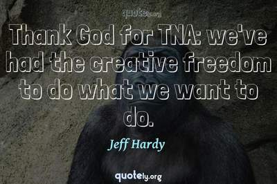 Photo Quote of Thank God for TNA: we've had the creative freedom to do what we want to do.
