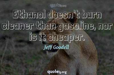 Photo Quote of Ethanol doesn't burn cleaner than gasoline, nor is it cheaper.