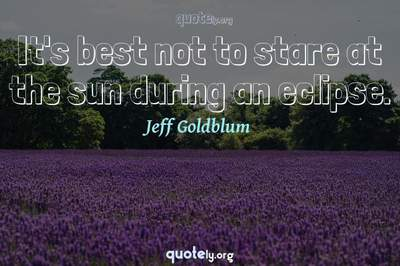 Photo Quote of It's best not to stare at the sun during an eclipse.