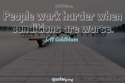 Photo Quote of People work harder when conditions are worse.