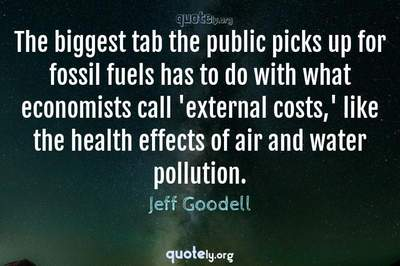Photo Quote of The biggest tab the public picks up for fossil fuels has to do with what economists call 'external costs,' like the health effects of air and water pollution.