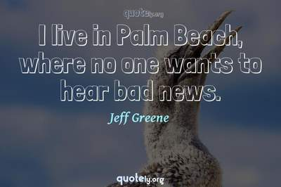 Photo Quote of I live in Palm Beach, where no one wants to hear bad news.
