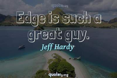 Photo Quote of Edge is such a great guy.