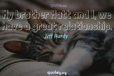 Photo Quote of My brother Matt and I, we have a great relationship.