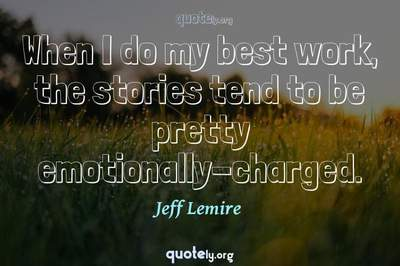 Photo Quote of When I do my best work, the stories tend to be pretty emotionally-charged.