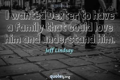 Photo Quote of I wanted Dexter to have a family that could love him and understand him.