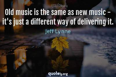 Photo Quote of Old music is the same as new music - it's just a different way of delivering it.