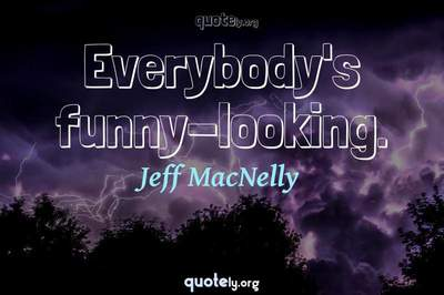 Photo Quote of Everybody's funny-looking.