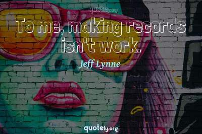 Photo Quote of To me, making records isn't work.