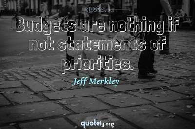 Photo Quote of Budgets are nothing if not statements of priorities.