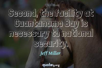 Photo Quote of Second, the facility at Guantanamo Bay is necessary to national security.