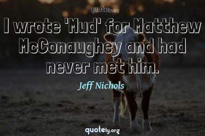 Photo Quote of I wrote 'Mud' for Matthew McConaughey and had never met him.