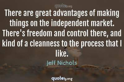 Photo Quote of There are great advantages of making things on the independent market. There's freedom and control there, and kind of a cleanness to the process that I like.