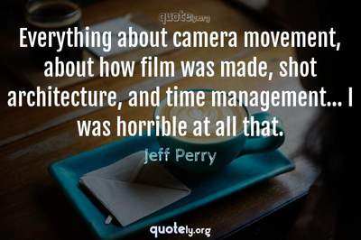 Photo Quote of Everything about camera movement, about how film was made, shot architecture, and time management... I was horrible at all that.