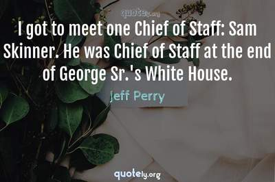 Photo Quote of I got to meet one Chief of Staff: Sam Skinner. He was Chief of Staff at the end of George Sr.'s White House.