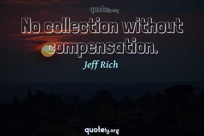 Photo Quote of No collection without compensation.