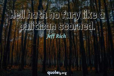 Photo Quote of Hell hath no fury like a politican scorned.