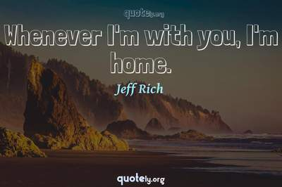 Photo Quote of Whenever I'm with you, I'm home.