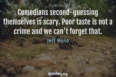 Photo Quote of Comedians second-guessing themselves is scary. Poor taste is not a crime and we can't forget that.