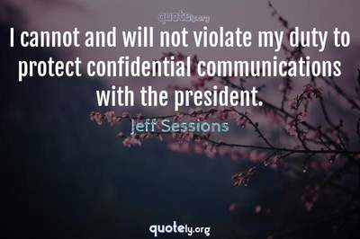 Photo Quote of I cannot and will not violate my duty to protect confidential communications with the president.